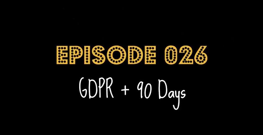 """Episode 026: """"GDPR + 90 Days"""""""